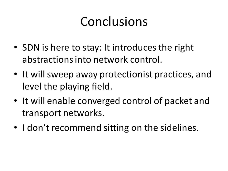 Conclusions SDN is here to stay: It introduces the right abstractions into network control.