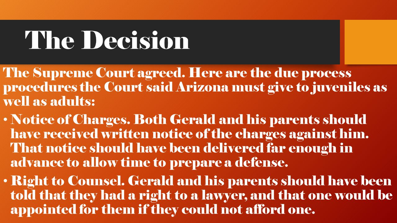 The Decision The Supreme Court agreed. Here are the due process procedures the Court said Arizona must give to juveniles as well as adults: