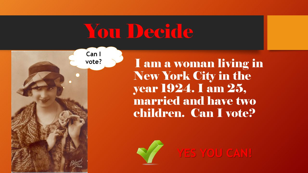 You Decide I am a woman living in New York City in the year 1924. I am 25, married and have two children. Can I vote