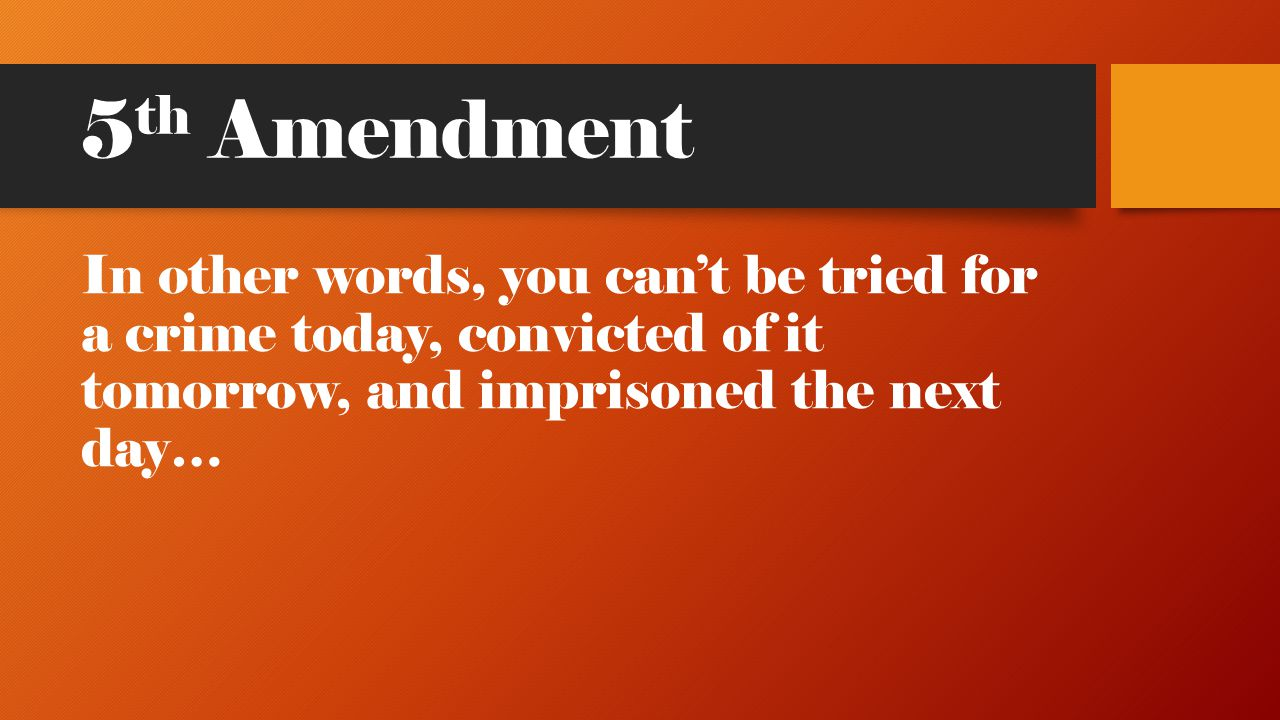 5th Amendment In other words, you can't be tried for a crime today, convicted of it tomorrow, and imprisoned the next day…