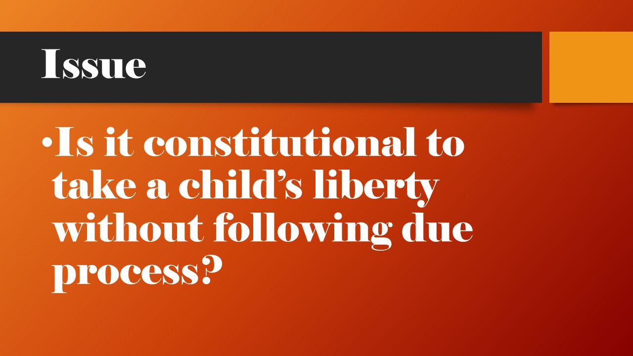 Issue Is it constitutional to take a child's liberty without following due process