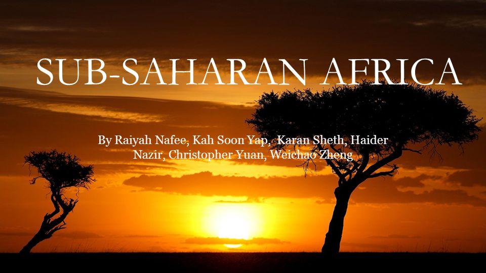 SUB-SAHARAN AFRICA By Raiyah Nafee, Kah Soon Yap, Karan Sheth, Haider Nazir, Christopher Yuan, Weichao Zheng.