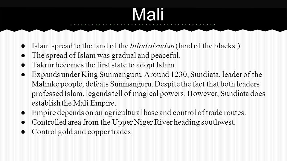 Mali Islam spread to the land of the bilad alsudan (land of the blacks.) The spread of Islam was gradual and peaceful.