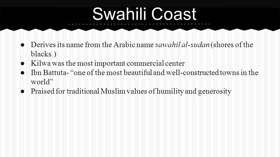 Swahili Coast Derives its name from the Arabic name sawahil al-sudan (shores of the blacks.) Kilwa was the most important commercial center.