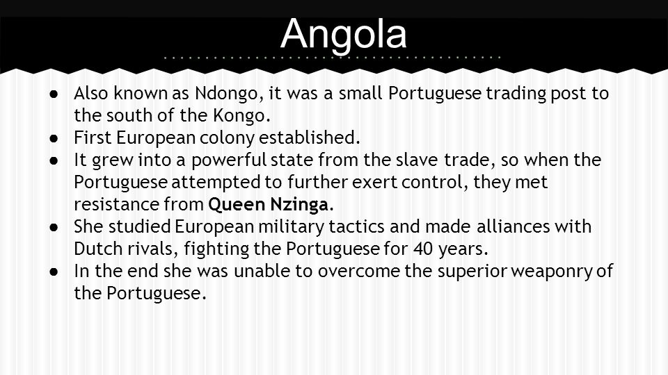 Angola Also known as Ndongo, it was a small Portuguese trading post to the south of the Kongo. First European colony established.