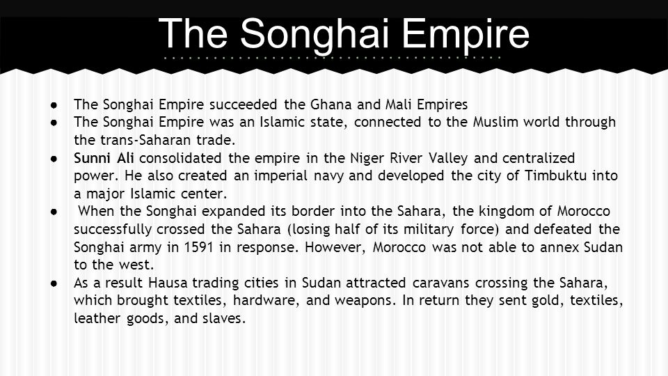 The Songhai Empire The Songhai Empire succeeded the Ghana and Mali Empires.