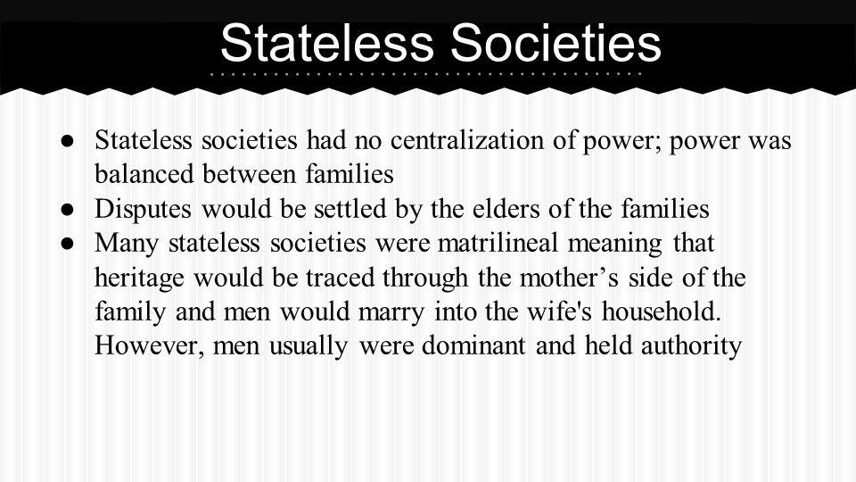 Stateless Societies Stateless societies had no centralization of power; power was balanced between families.