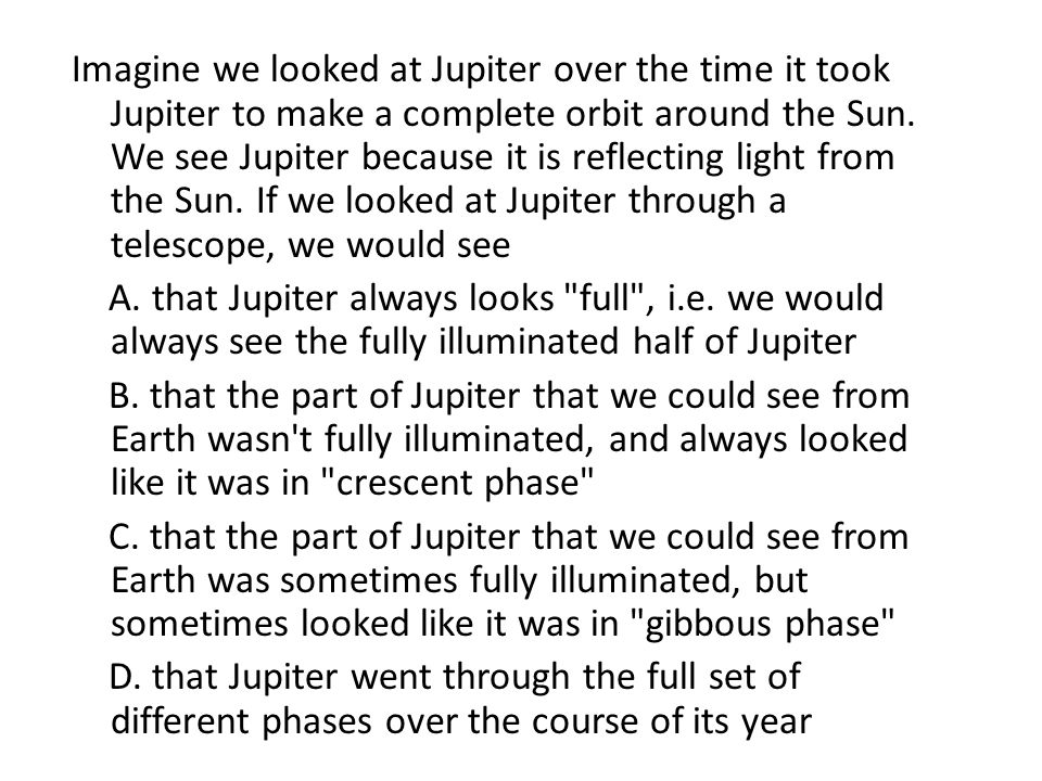 Imagine we looked at Jupiter over the time it took Jupiter to make a complete orbit around the Sun. We see Jupiter because it is reflecting light from the Sun. If we looked at Jupiter through a telescope, we would see