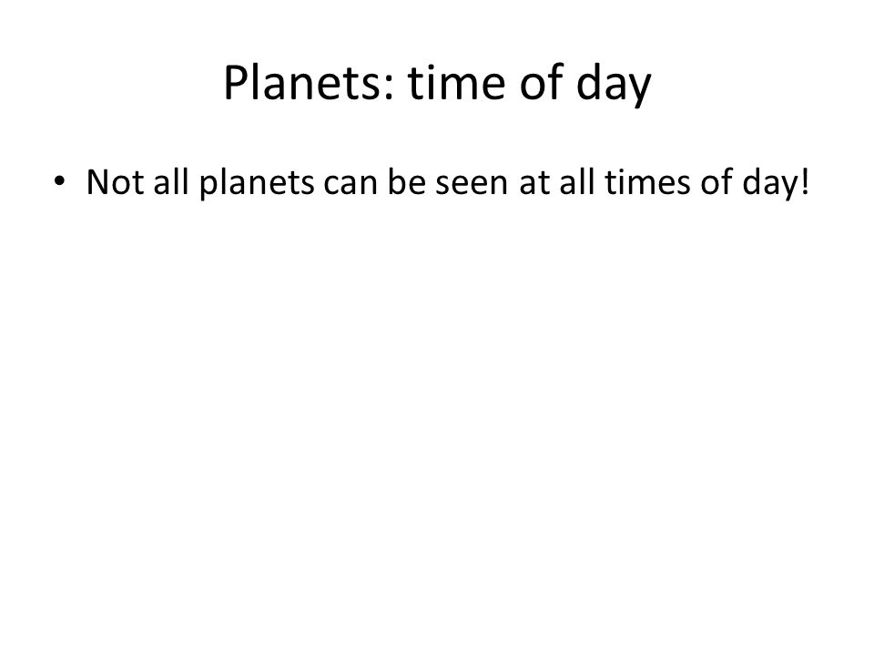 Planets: time of day Not all planets can be seen at all times of day!