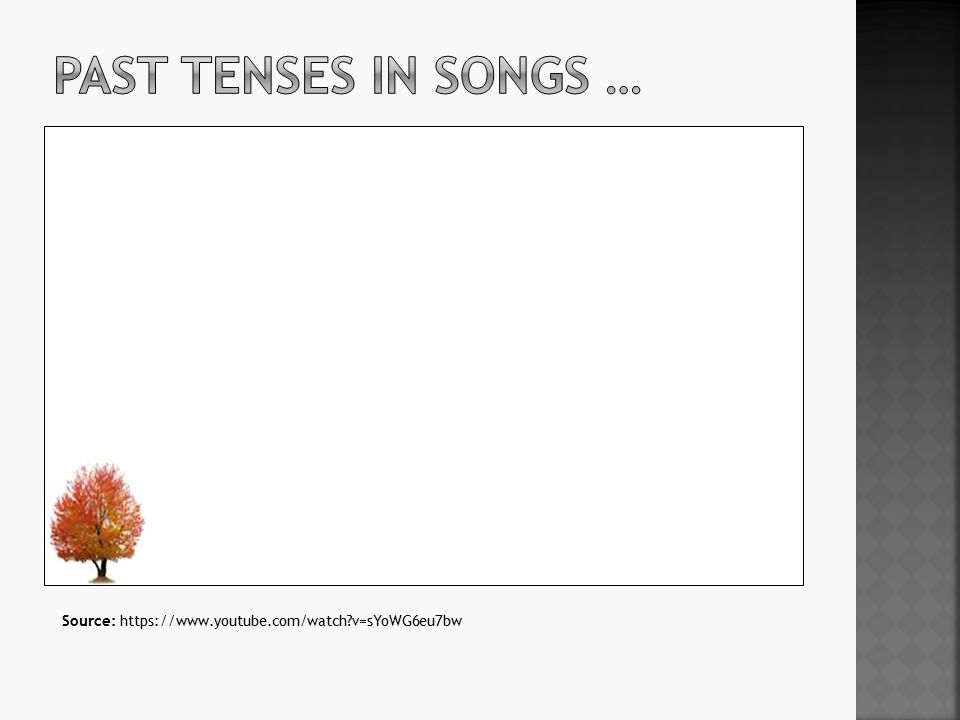 Past tenses in songs … Source: https://www.youtube.com/watch v=sYoWG6eu7bw