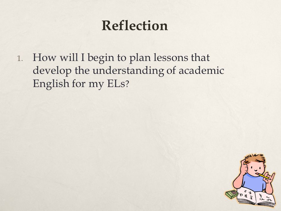 Reflection How will I begin to plan lessons that develop the understanding of academic English for my ELs