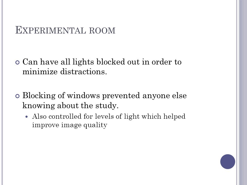 Experimental room Can have all lights blocked out in order to minimize distractions.