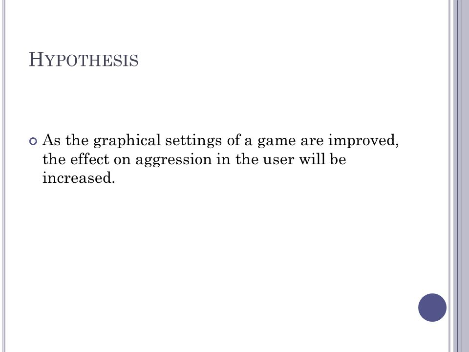 Hypothesis As the graphical settings of a game are improved, the effect on aggression in the user will be increased.