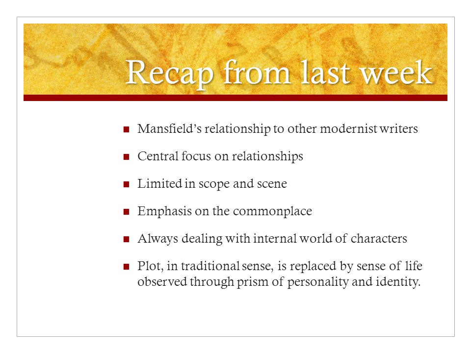 Recap from last week Mansfield's relationship to other modernist writers. Central focus on relationships.