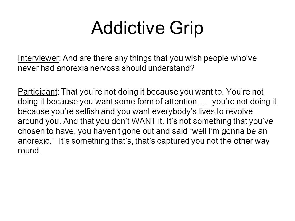 Addictive Grip Interviewer: And are there any things that you wish people who've never had anorexia nervosa should understand