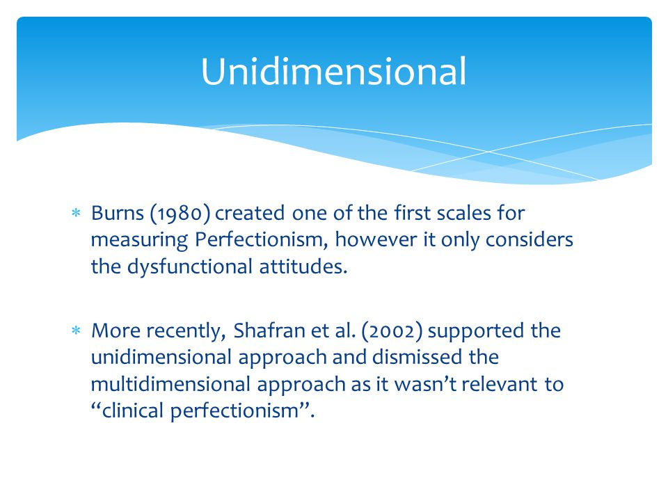 Unidimensional Burns (1980) created one of the first scales for measuring Perfectionism, however it only considers the dysfunctional attitudes.
