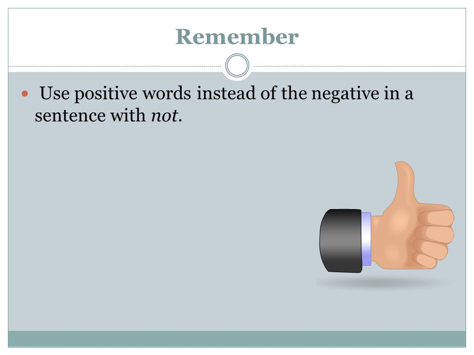 Remember Use positive words instead of the negative in a sentence with not.