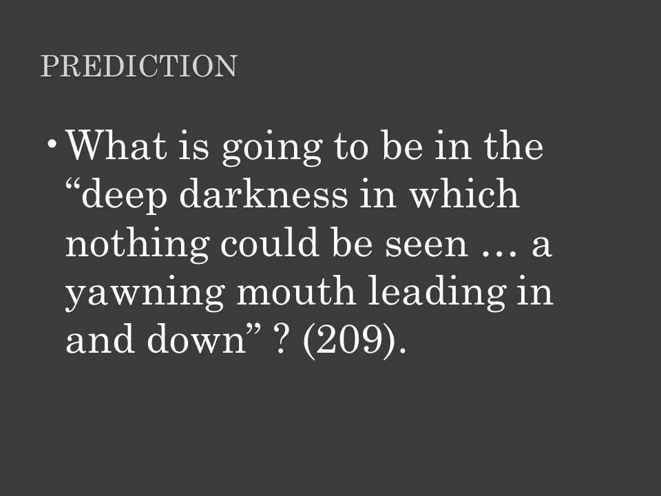Prediction What is going to be in the deep darkness in which nothing could be seen … a yawning mouth leading in and down .