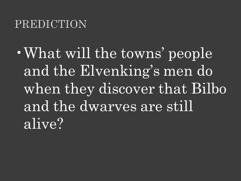 Prediction What will the towns' people and the Elvenking's men do when they discover that Bilbo and the dwarves are still alive