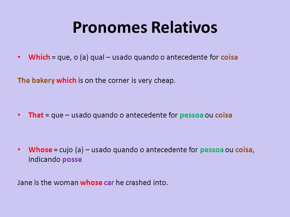 Pronomes Relativos Which = que, o (a) qual – usado quando o antecedente for coisa. The bakery which is on the corner is very cheap.
