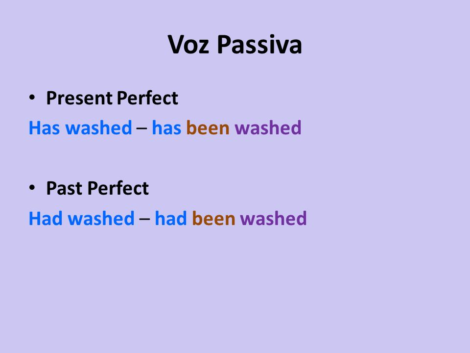 Voz Passiva Present Perfect Has washed – has been washed Past Perfect