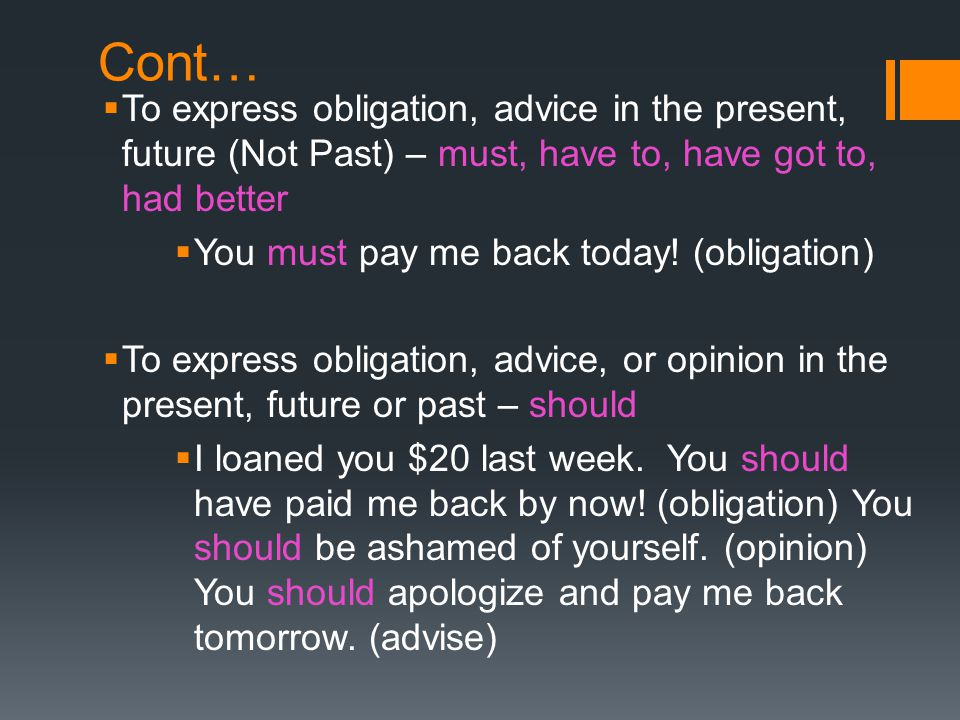 Cont… To express obligation, advice in the present, future (Not Past) – must, have to, have got to, had better.