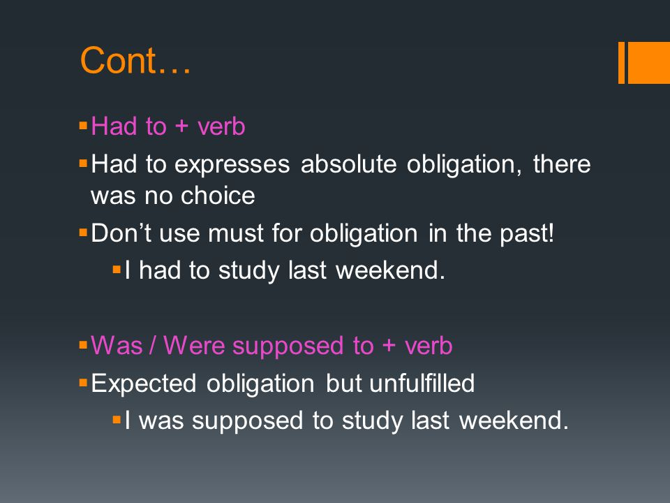 Cont… Had to + verb. Had to expresses absolute obligation, there was no choice. Don't use must for obligation in the past!