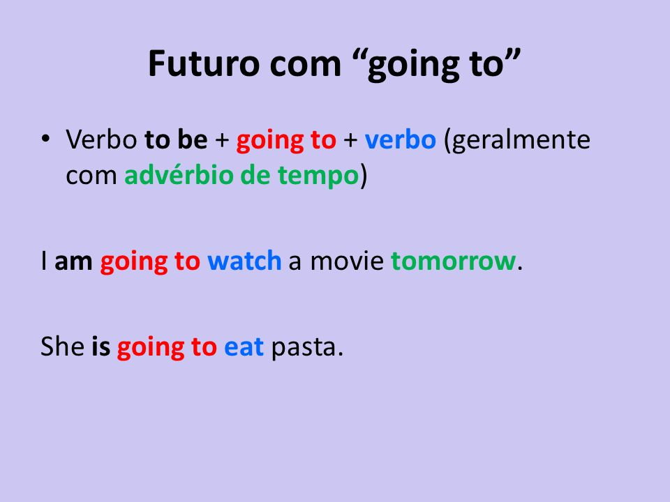 Futuro com going to Verbo to be + going to + verbo (geralmente com advérbio de tempo) I am going to watch a movie tomorrow.