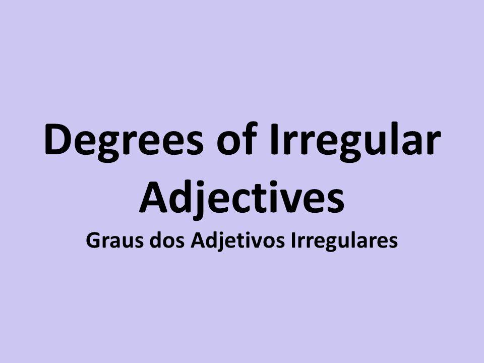 Degrees of Irregular Adjectives Graus dos Adjetivos Irregulares