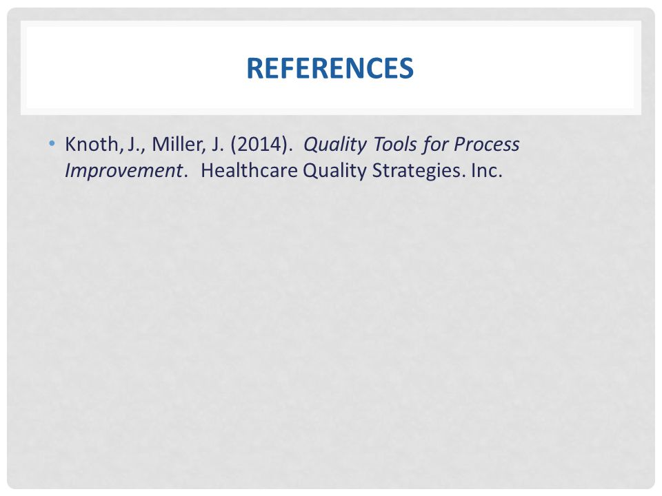 References Knoth, J., Miller, J. (2014). Quality Tools for Process Improvement.