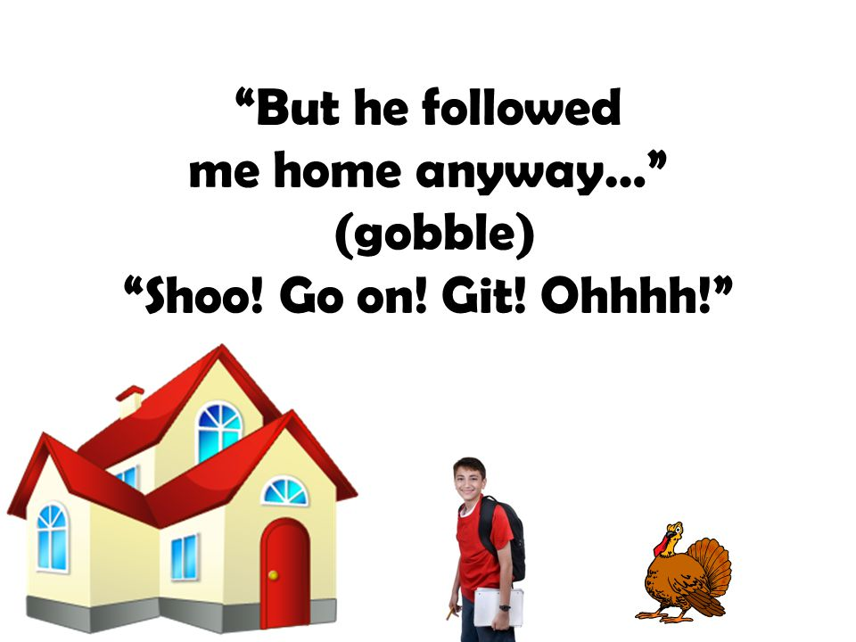 But he followed me home anyway… (gobble) Shoo! Go on! Git! Ohhhh!