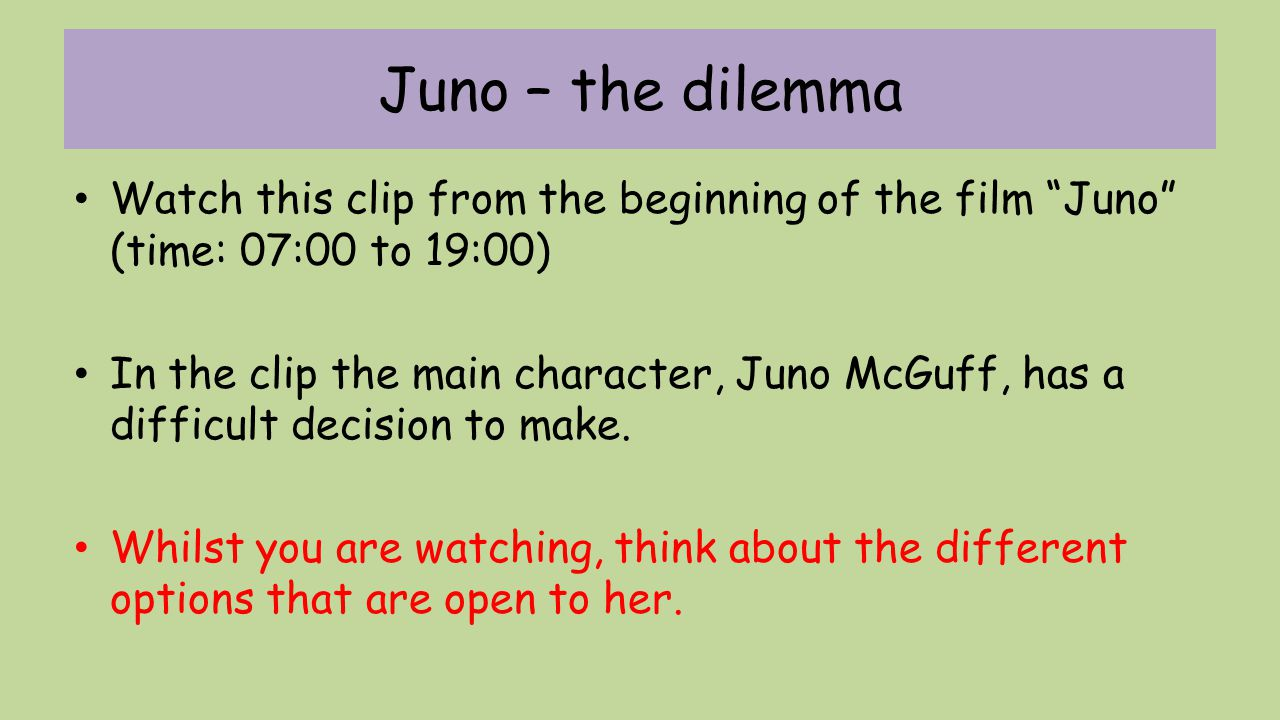 Juno – the dilemma Watch this clip from the beginning of the film Juno (time: 07:00 to 19:00)