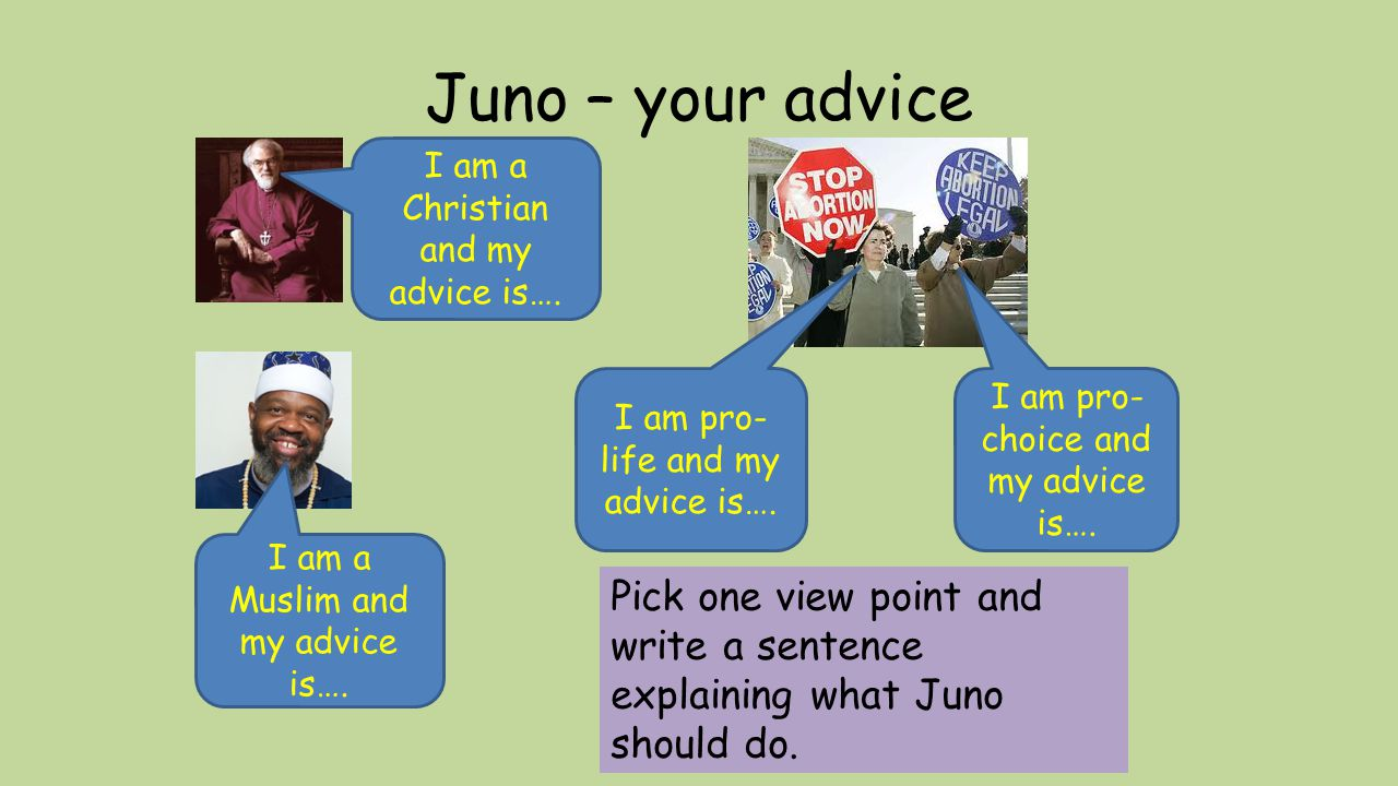 Juno – your advice I am a Christian and my advice is…. I am pro-life and my advice is…. I am pro-choice and my advice is….