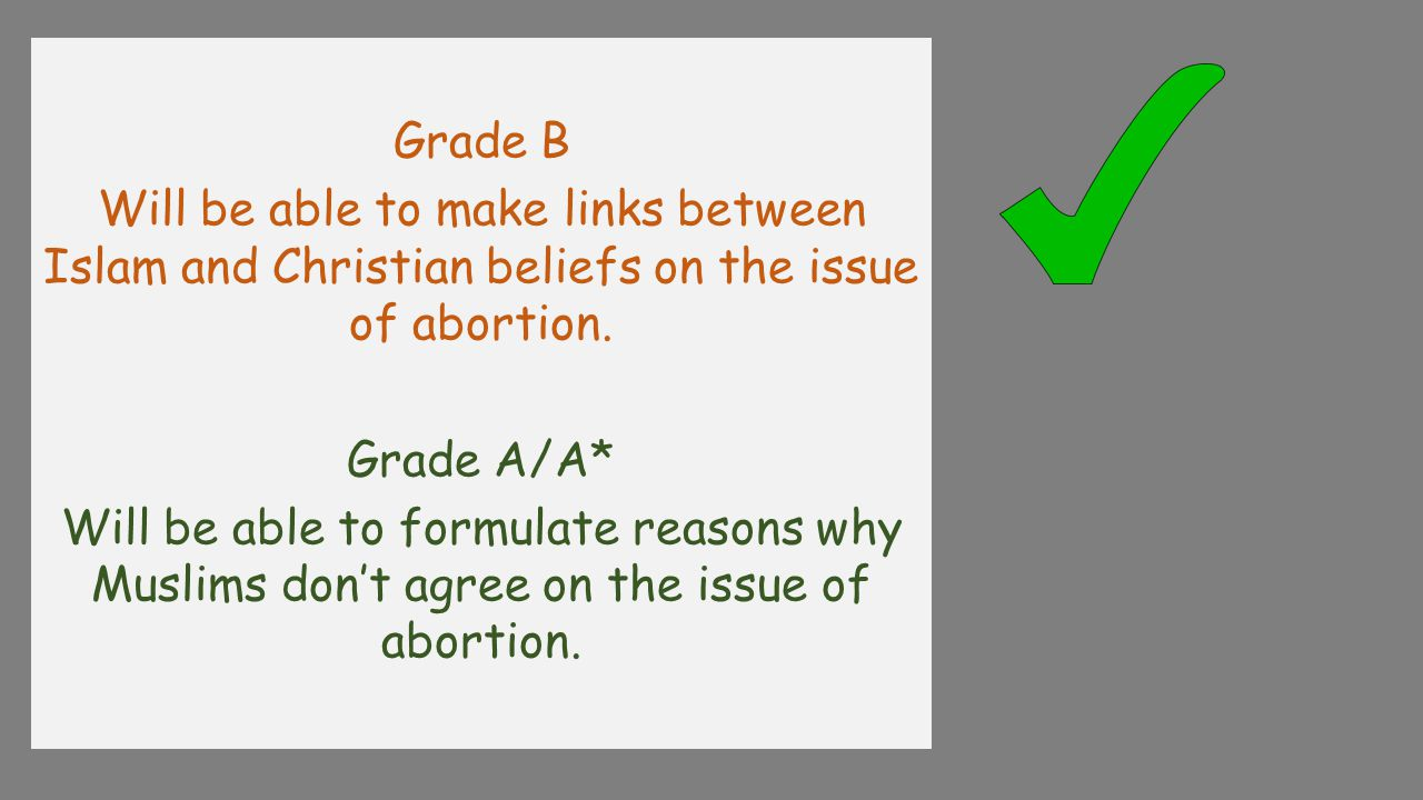 Grade B Will be able to make links between Islam and Christian beliefs on the issue of abortion. Grade A/A*
