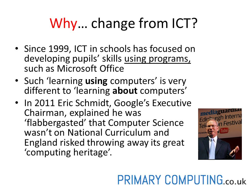 Why… change from ICT Since 1999, ICT in schools has focused on developing pupils' skills using programs, such as Microsoft Office.