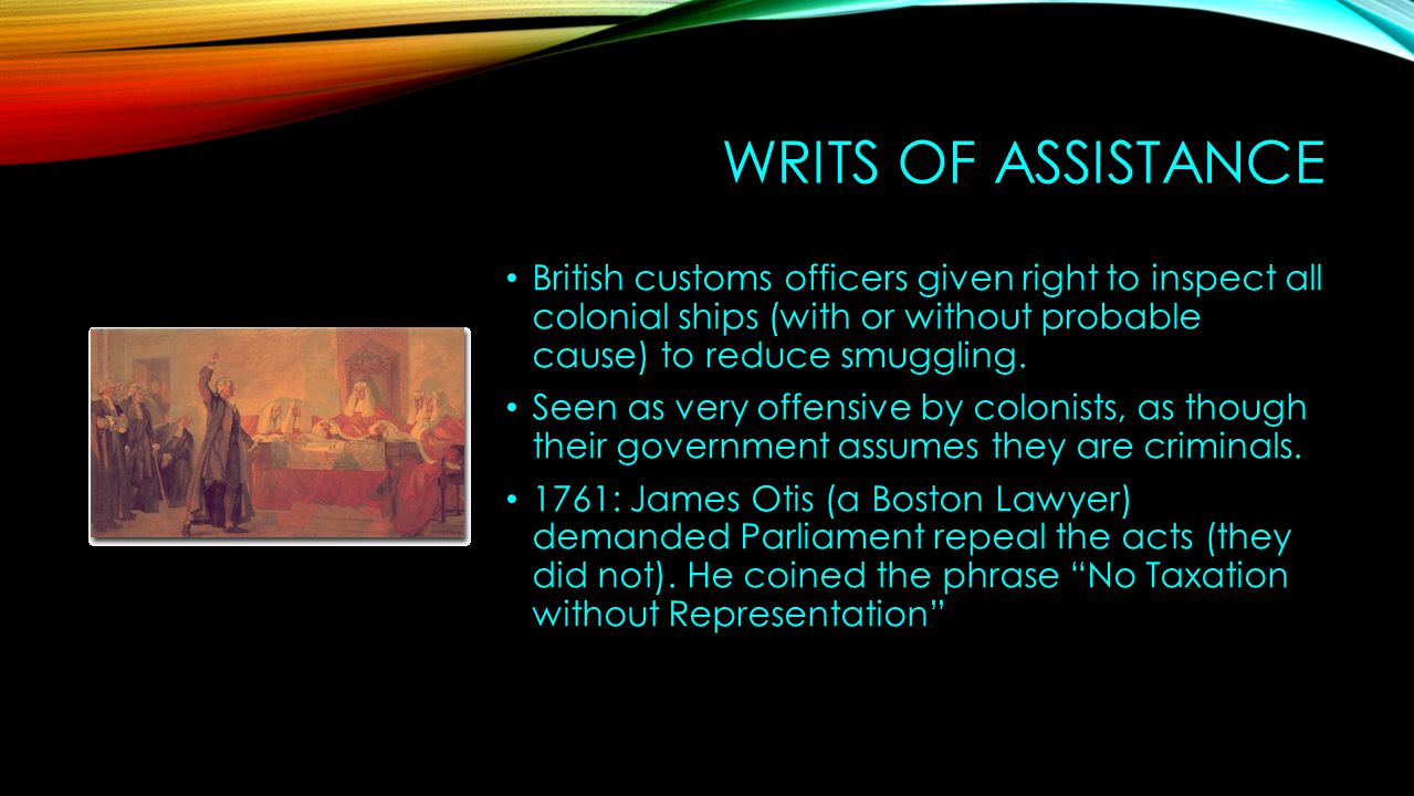 Writs of assistance British customs officers given right to inspect all colonial ships (with or without probable cause) to reduce smuggling.