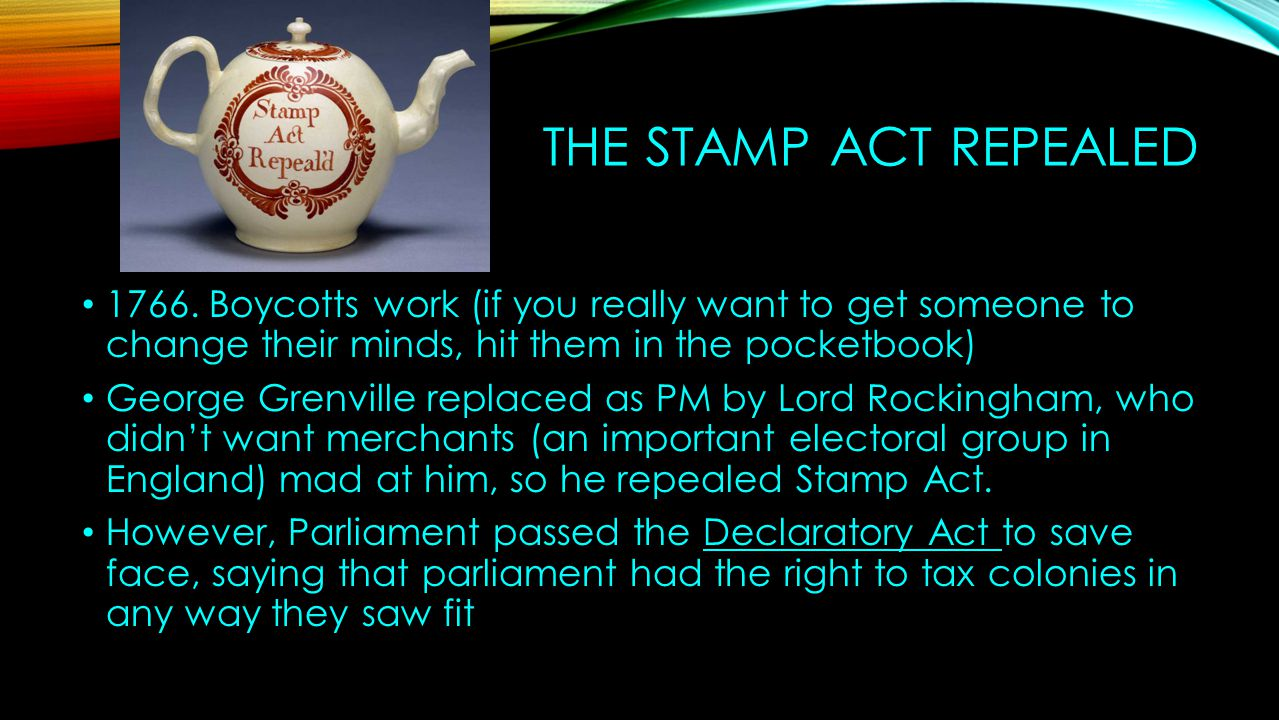 The Stamp Act Repealed 1766. Boycotts work (if you really want to get someone to change their minds, hit them in the pocketbook)
