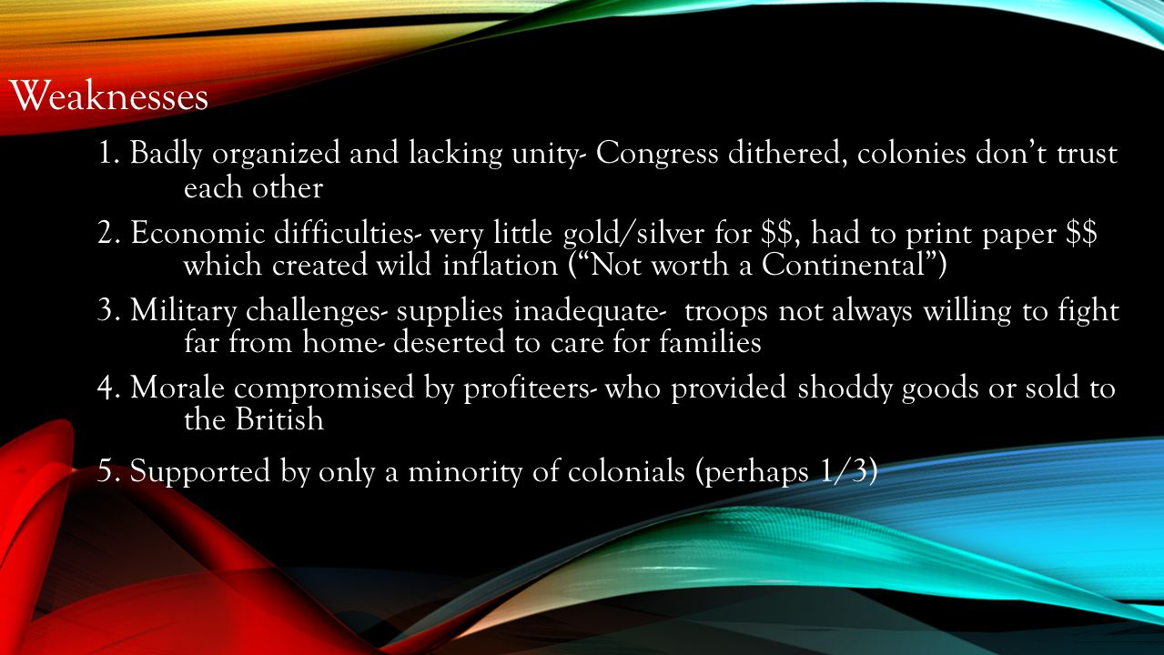 Weaknesses 1. Badly organized and lacking unity- Congress dithered, colonies don't trust each other.