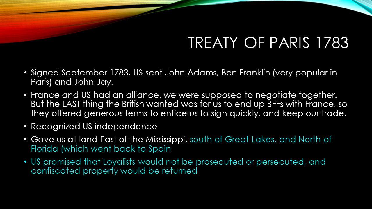 Treaty of Paris 1783 Signed September 1783. US sent John Adams, Ben Franklin (very popular in Paris) and John Jay.