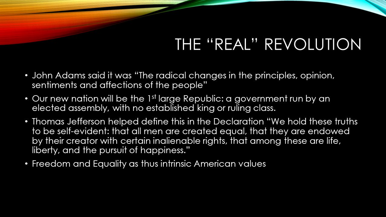 The Real Revolution John Adams said it was The radical changes in the principles, opinion, sentiments and affections of the people
