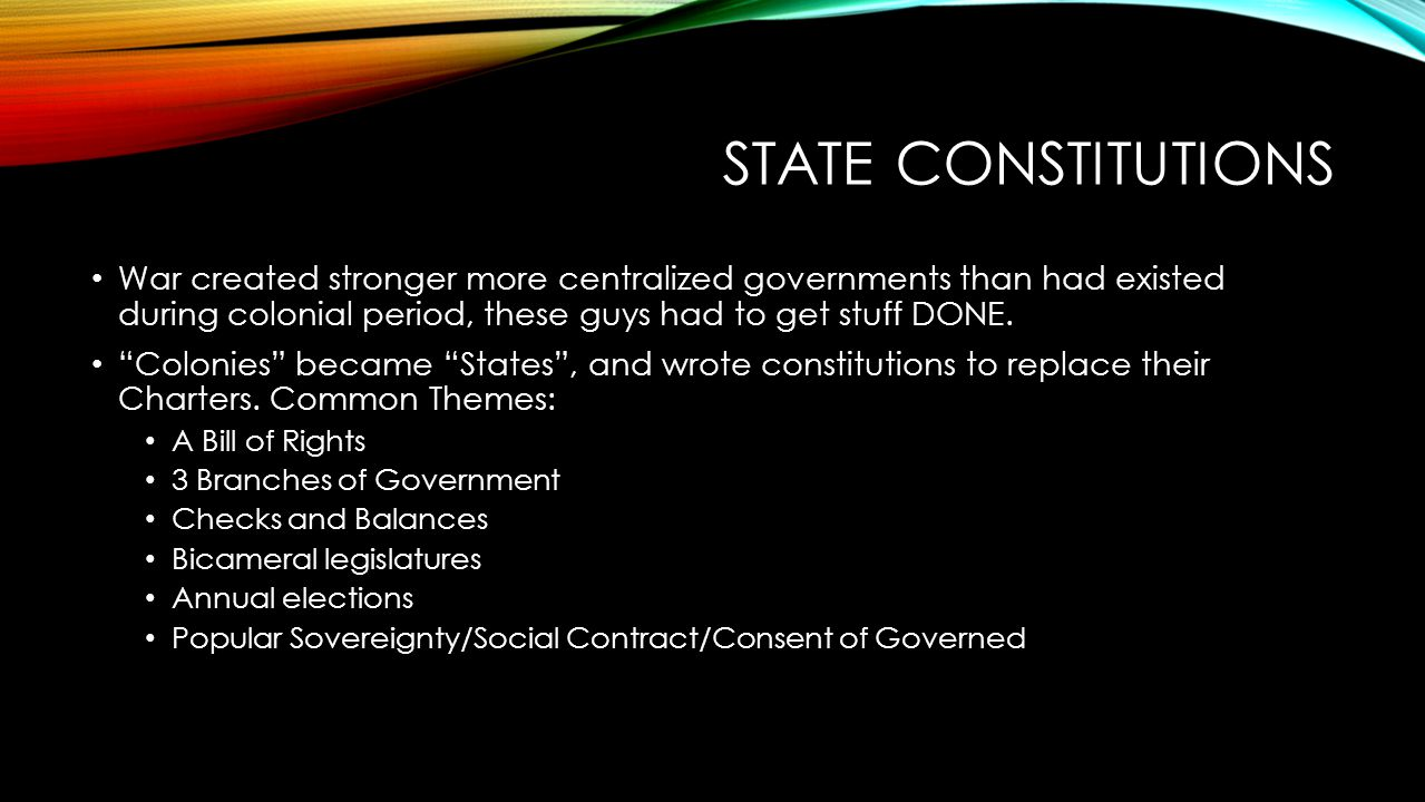 State Constitutions War created stronger more centralized governments than had existed during colonial period, these guys had to get stuff DONE.