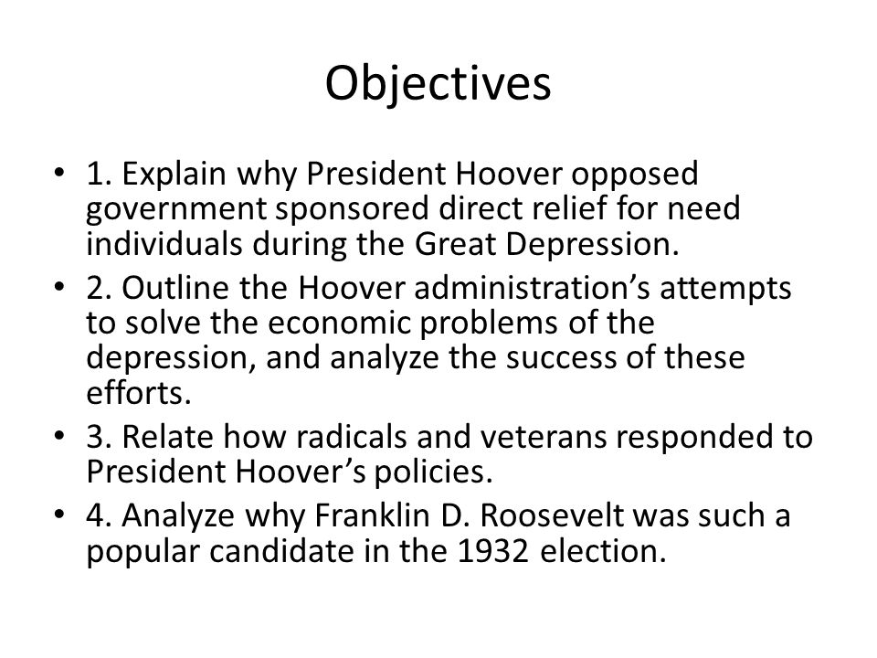 Objectives 1. Explain why President Hoover opposed government sponsored direct relief for need individuals during the Great Depression.