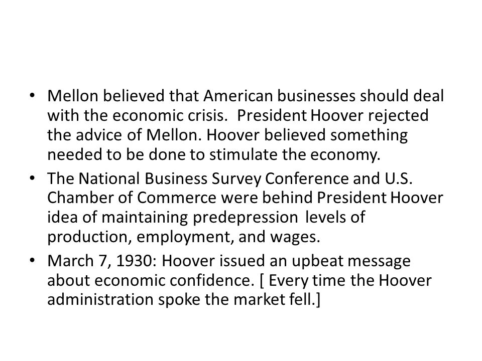 Mellon believed that American businesses should deal with the economic crisis. President Hoover rejected the advice of Mellon. Hoover believed something needed to be done to stimulate the economy.