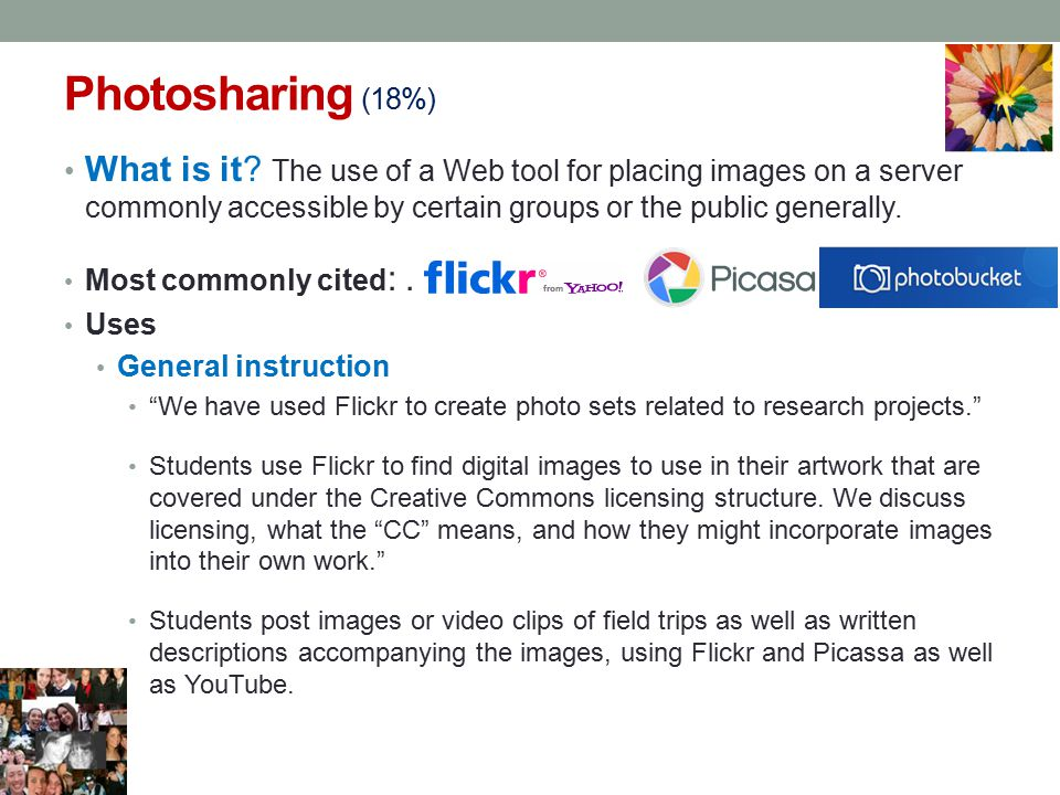 Photosharing (18%) What is it The use of a Web tool for placing images on a server commonly accessible by certain groups or the public generally.
