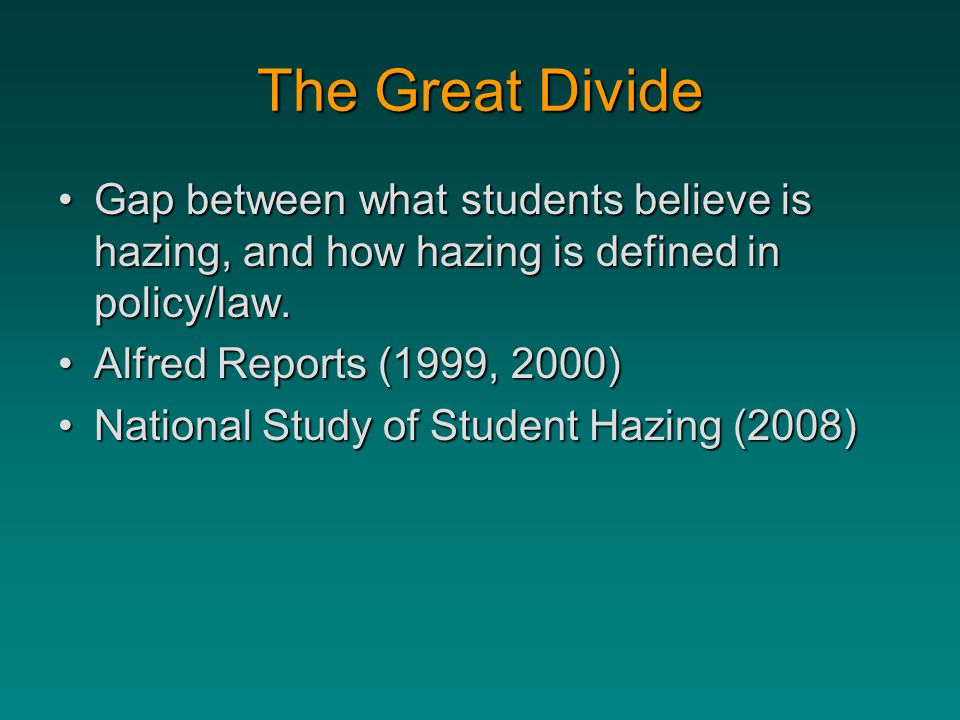 The Great Divide Gap between what students believe is hazing, and how hazing is defined in policy/law.