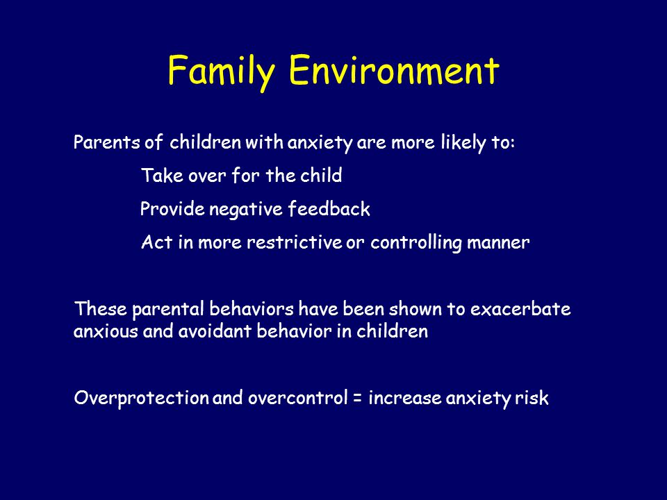 Family Environment Parents of children with anxiety are more likely to: Take over for the child. Provide negative feedback.