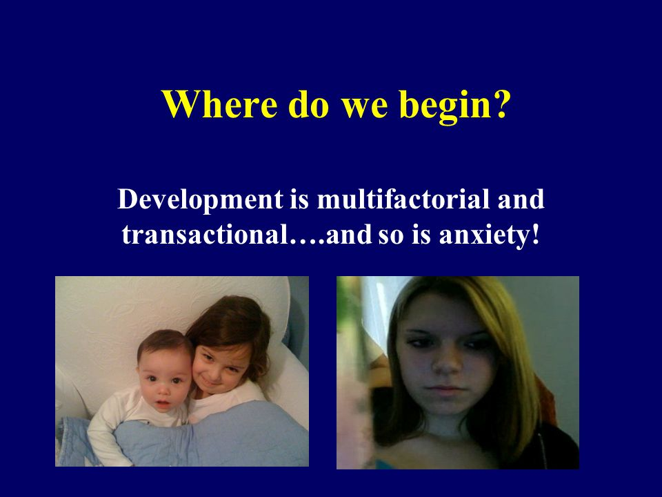 Development is multifactorial and transactional….and so is anxiety!