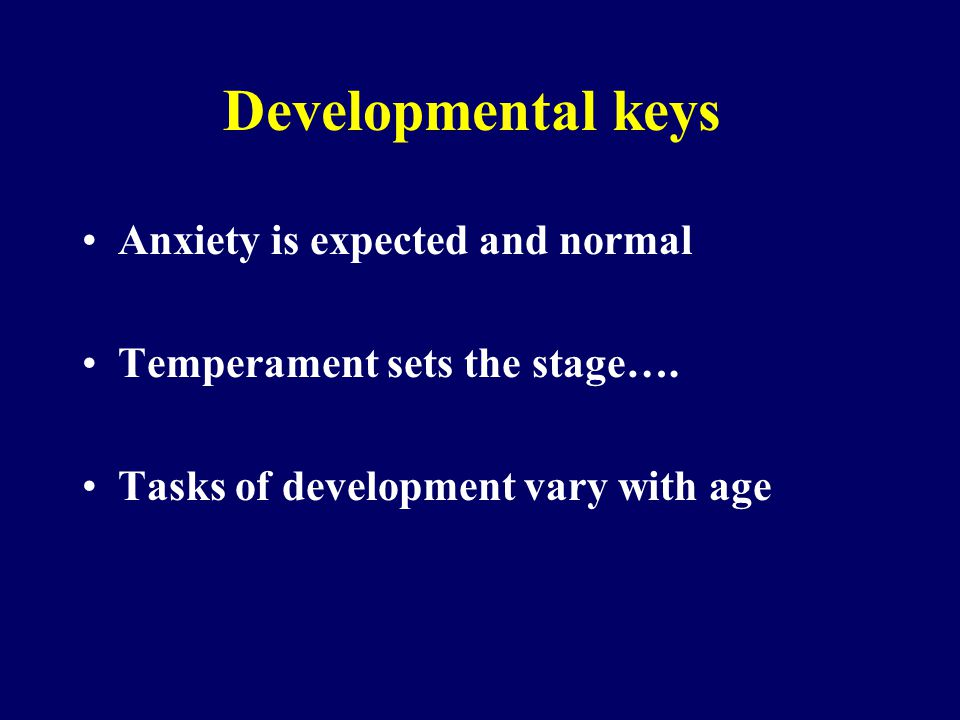 Developmental keys Anxiety is expected and normal