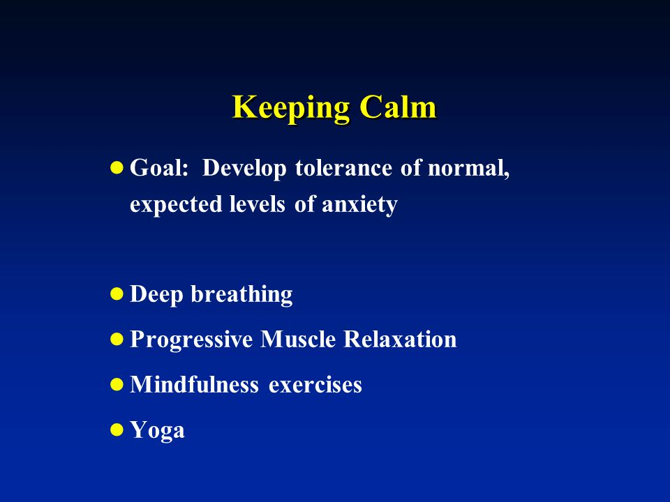 Keeping Calm Goal: Develop tolerance of normal, expected levels of anxiety. Deep breathing. Progressive Muscle Relaxation.
