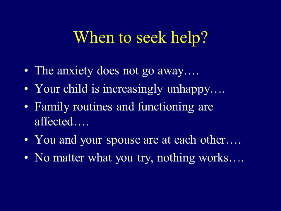 When to seek help The anxiety does not go away….